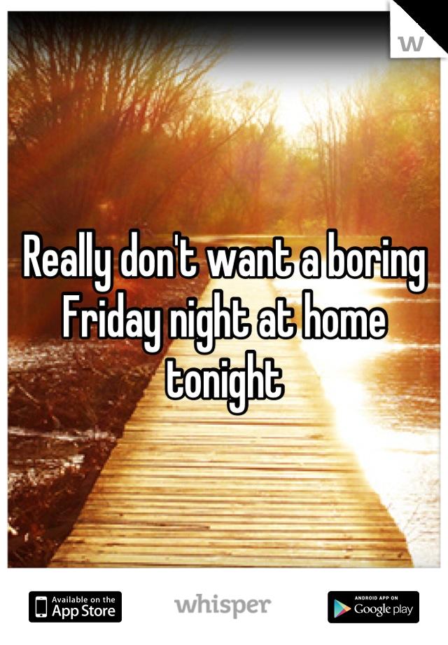 Really don't want a boring Friday night at home tonight