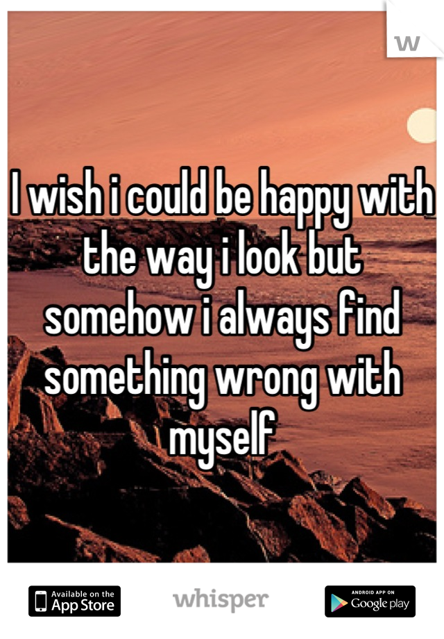 I wish i could be happy with the way i look but somehow i always find something wrong with myself