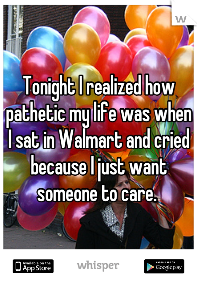 Tonight I realized how pathetic my life was when I sat in Walmart and cried because I just want someone to care.