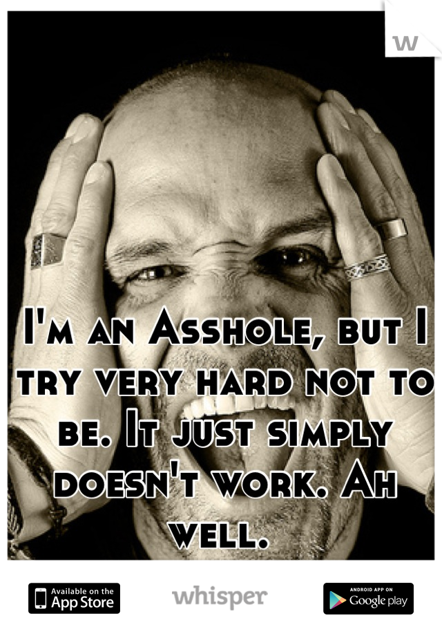 I'm an Asshole, but I try very hard not to be. It just simply doesn't work. Ah well.