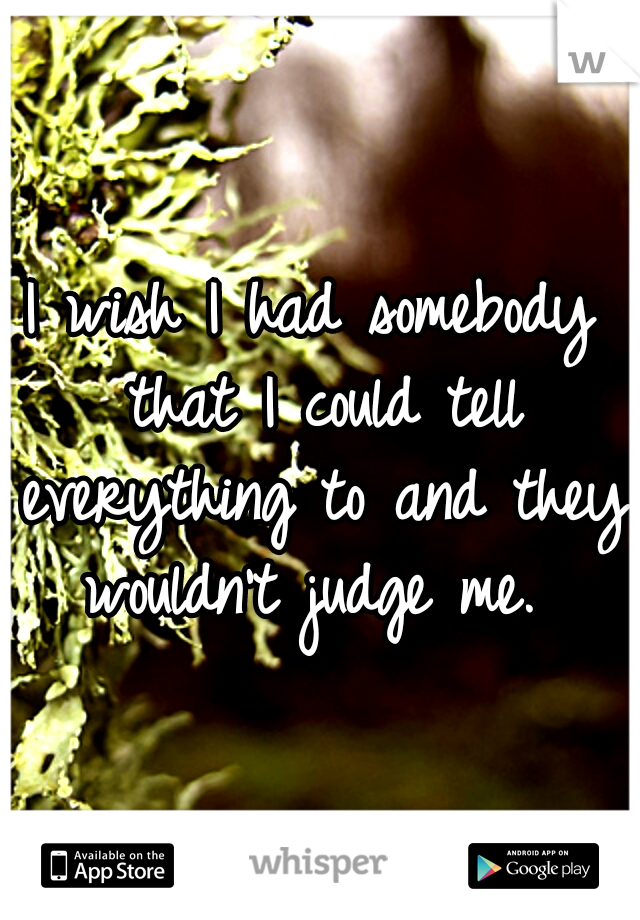 I wish I had somebody that I could tell everything to and they wouldn't judge me.