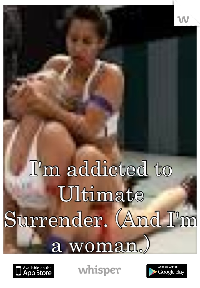 I'm addicted to Ultimate Surrender. (And I'm a woman.)