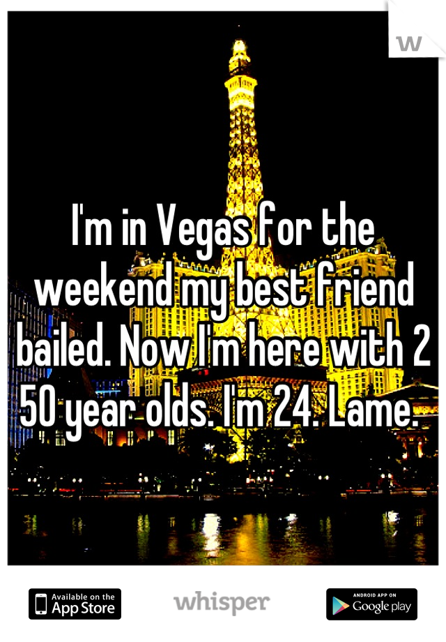 I'm in Vegas for the weekend my best friend bailed. Now I'm here with 2 50 year olds. I'm 24. Lame.