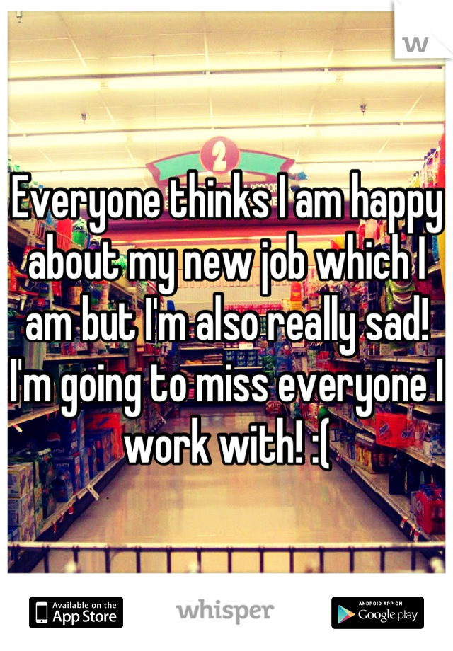 Everyone thinks I am happy about my new job which I am but I'm also really sad! I'm going to miss everyone I work with! :(