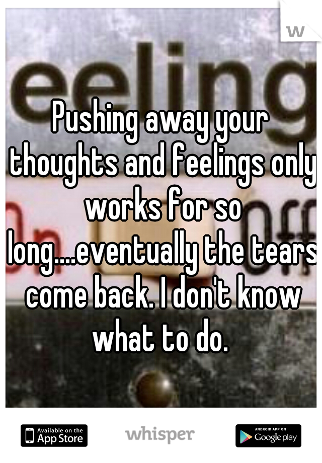 Pushing away your thoughts and feelings only works for so long....eventually the tears come back. I don't know what to do.