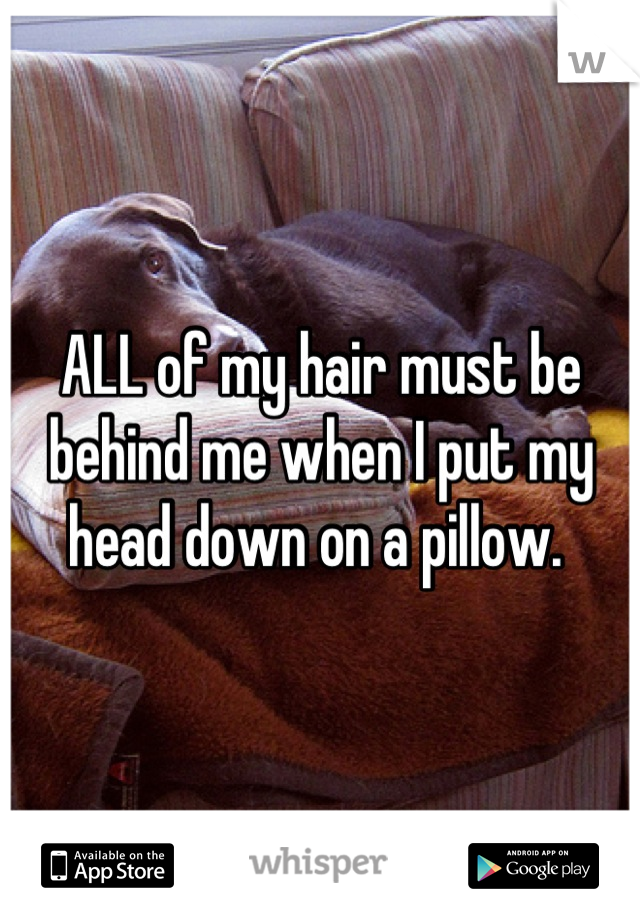 ALL of my hair must be behind me when I put my head down on a pillow.