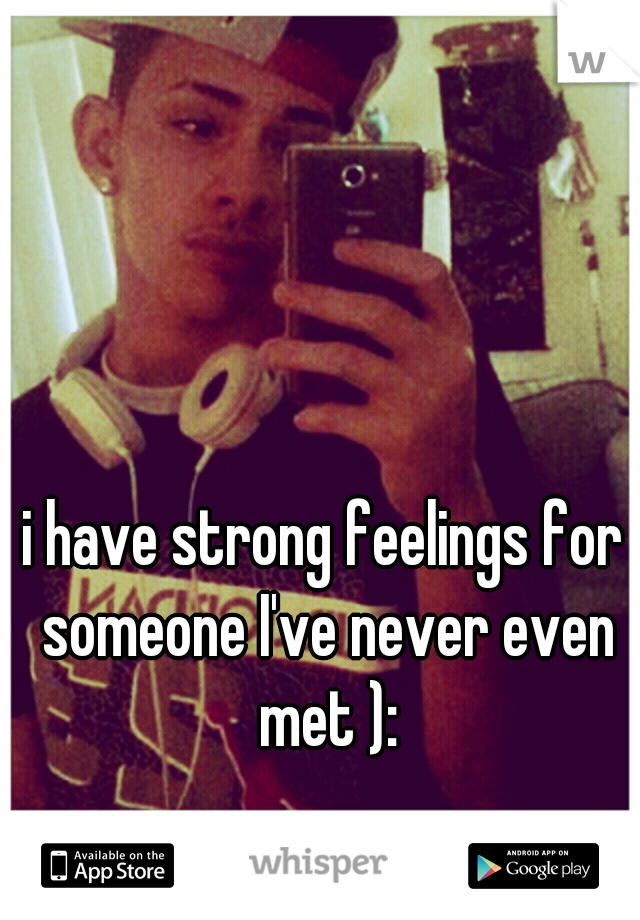 i have strong feelings for someone I've never even met ):