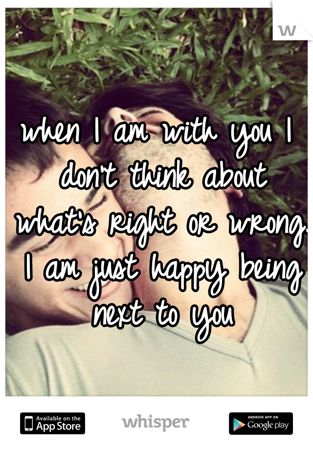 when I am with you I don't think about what's right or wrong. I am just happy being next to you