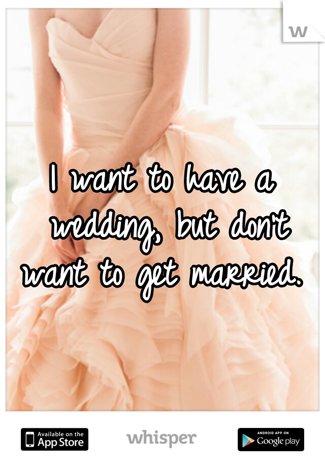 I want to have a wedding, but don't want to get married.