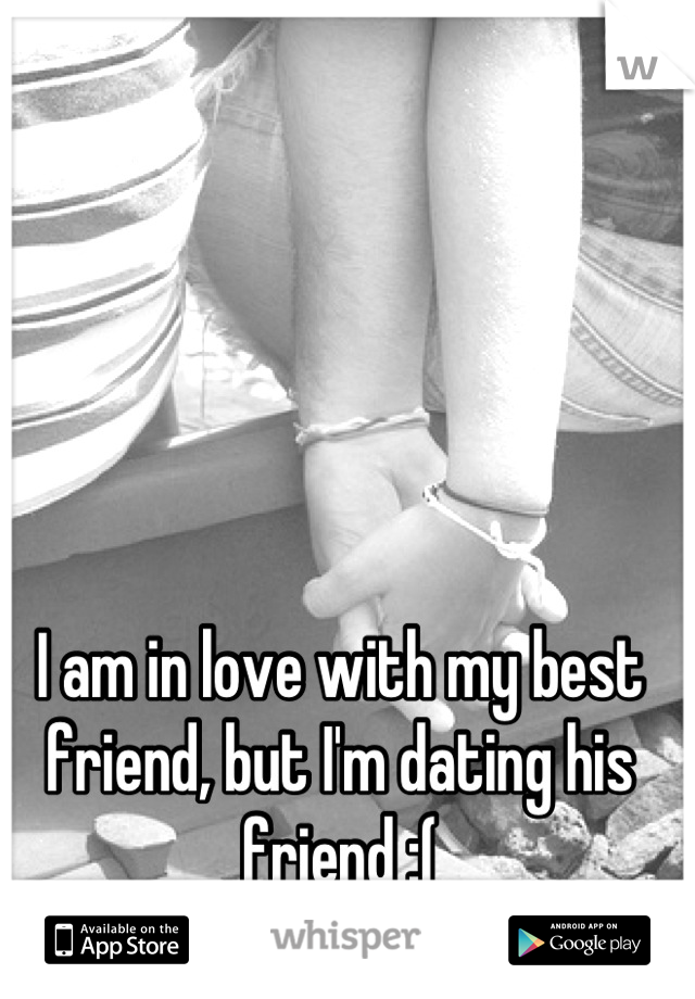 I am in love with my best friend, but I'm dating his friend :(