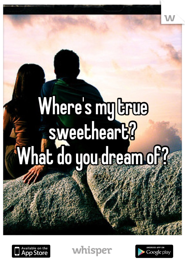 Where's my true sweetheart?  What do you dream of?
