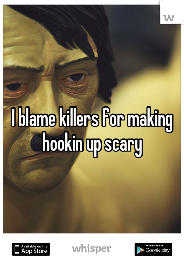 I blame killers for making hookin up scary