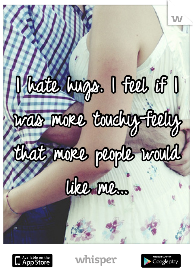 I hate hugs. I feel if I was more touchy-feely that more people would like me...