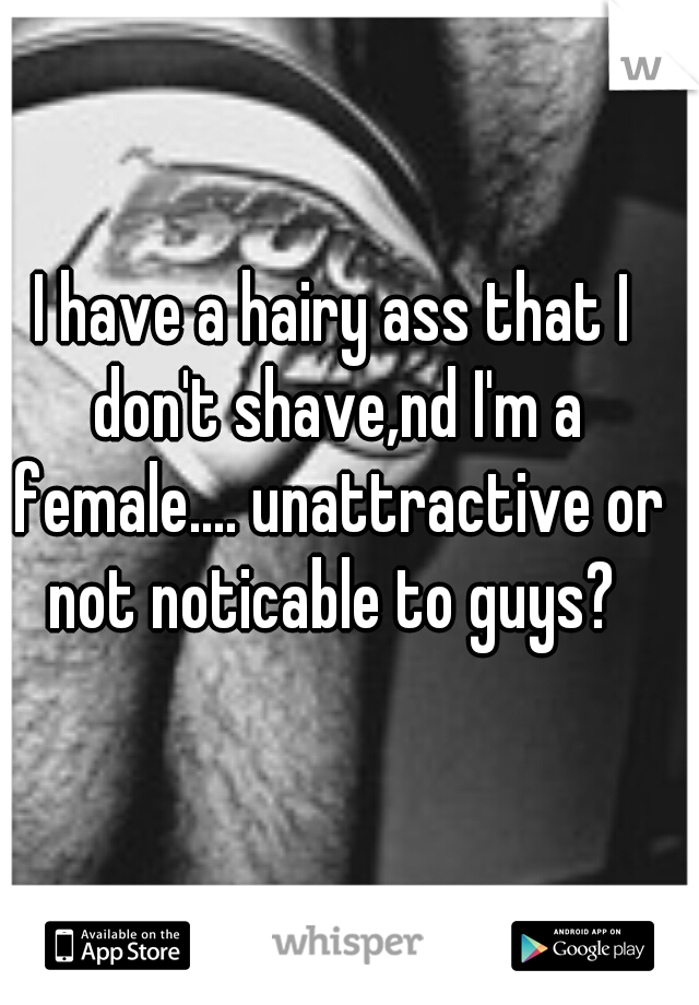 I have a hairy ass that I don't shave,nd I'm a female.... unattractive or not noticable to guys?