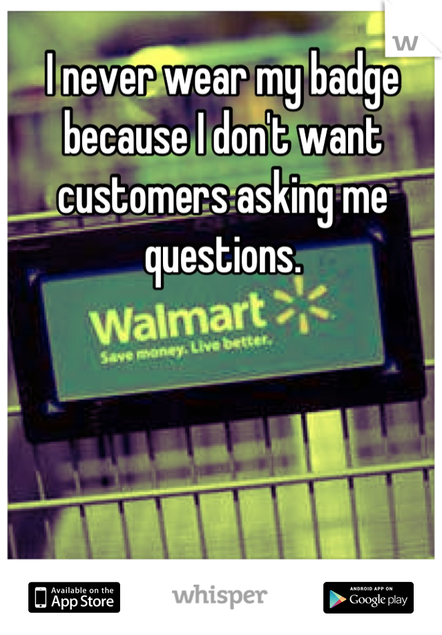 I never wear my badge because I don't want customers asking me questions.