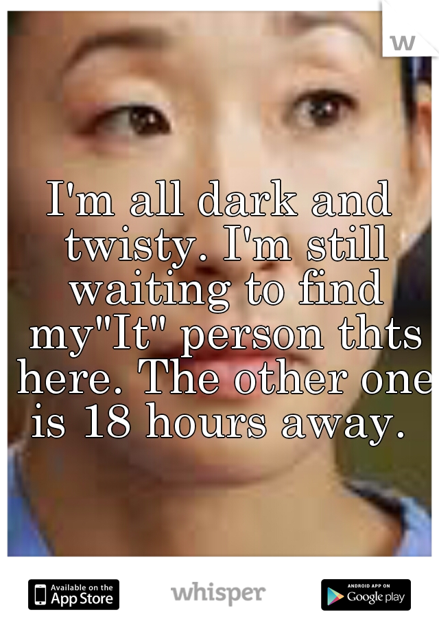 """I'm all dark and twisty. I'm still waiting to find my""""It"""" person thts here. The other one is 18 hours away."""
