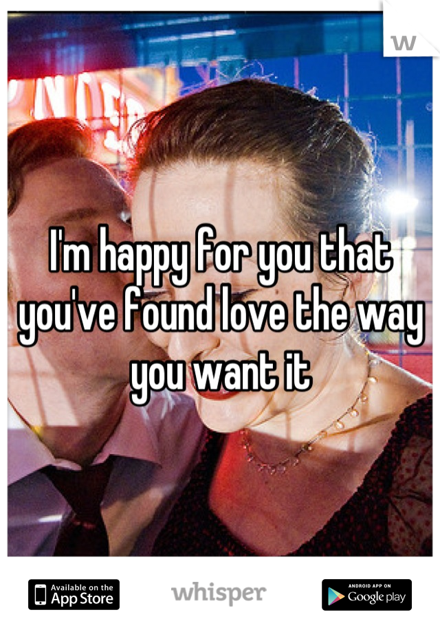 I'm happy for you that you've found love the way you want it
