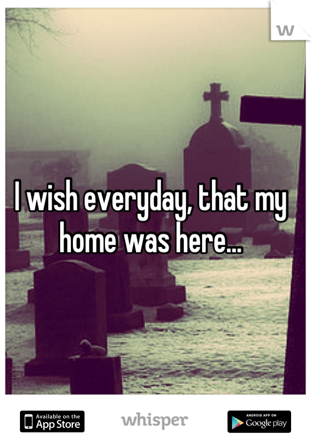 I wish everyday, that my home was here...