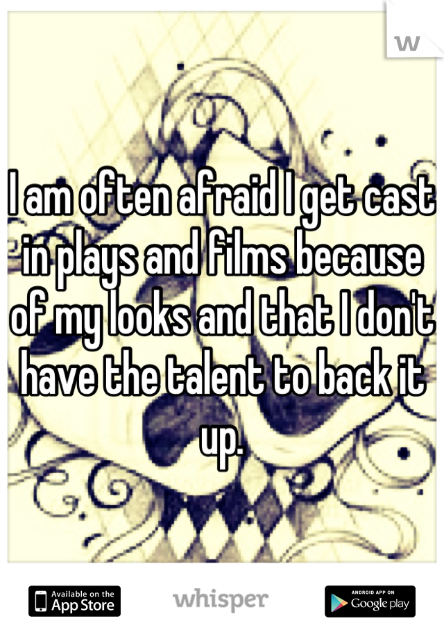 I am often afraid I get cast in plays and films because of my looks and that I don't have the talent to back it up.