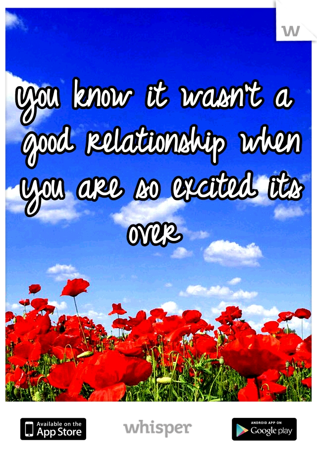 you know it wasn't a good relationship when you are so excited its over