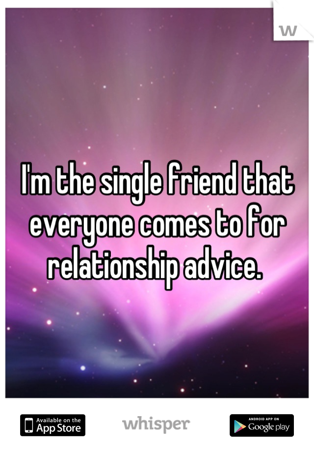 I'm the single friend that everyone comes to for relationship advice.