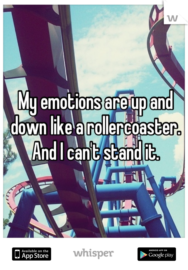 My emotions are up and down like a rollercoaster. And I can't stand it.