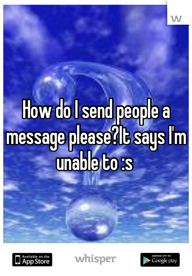 How do I send people a message please?It says I'm unable to :s