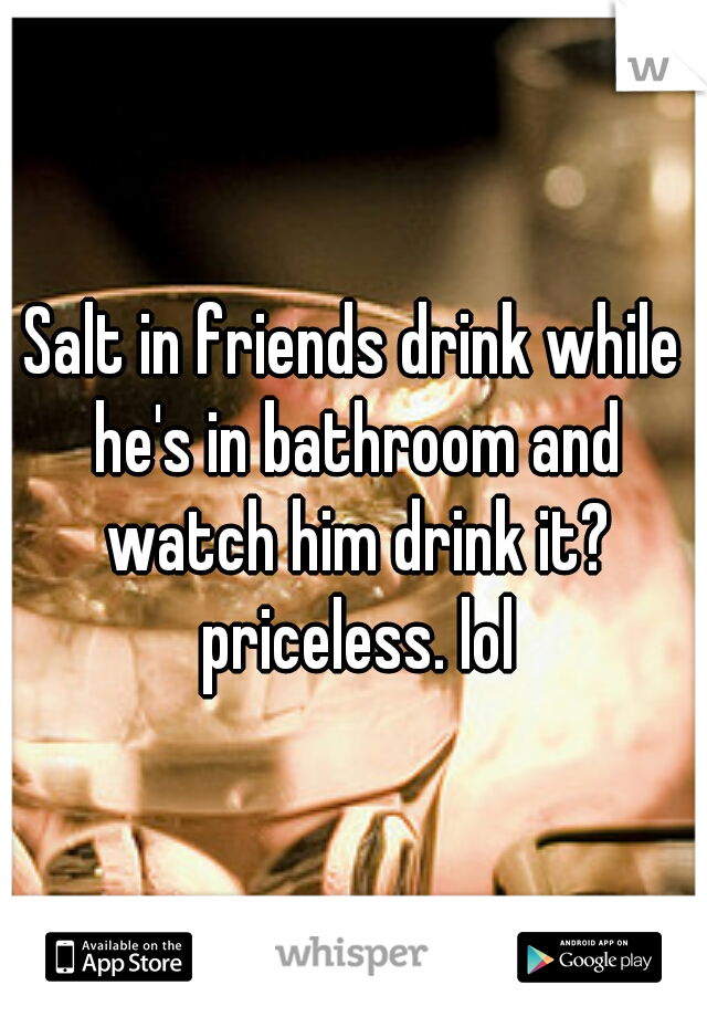 Salt in friends drink while he's in bathroom and watch him drink it? priceless. lol