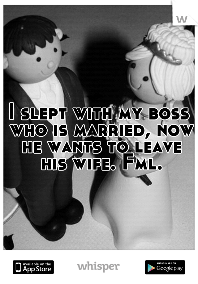 I slept with my boss who is married, now he wants to leave his wife. Fml.