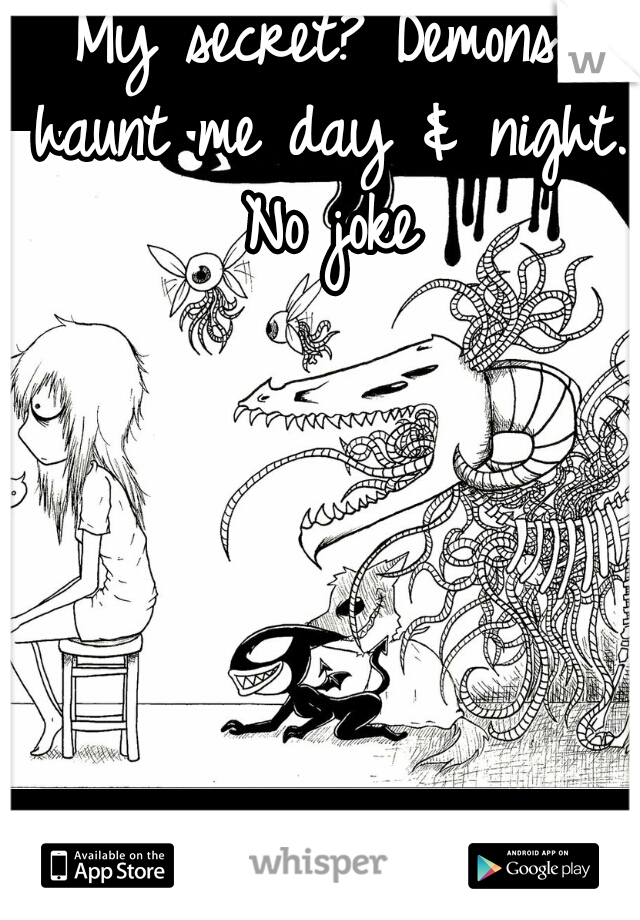 My secret? Demons haunt me day & night. No joke