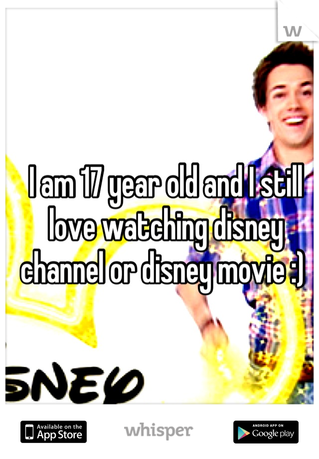 I am 17 year old and I still love watching disney channel or disney movie :)
