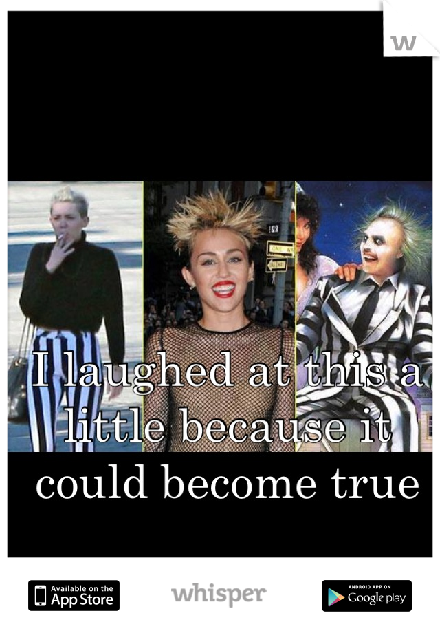 I laughed at this a little because it could become true   'Beetlejuice cyrus'