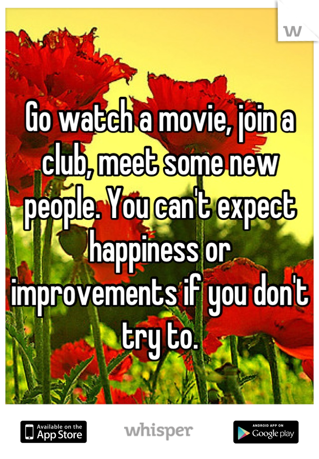Go watch a movie, join a club, meet some new people. You can't expect happiness or improvements if you don't try to.