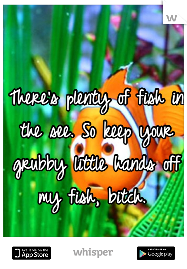 There's plenty of fish in the see. So keep your grubby little hands off my fish, bitch.