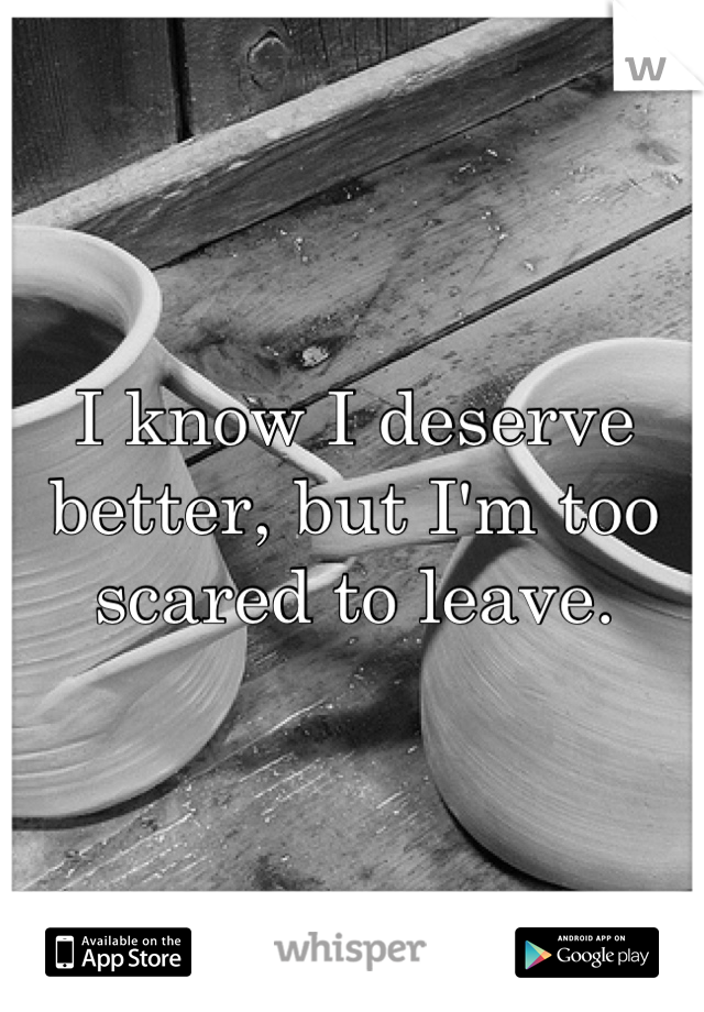 I know I deserve better, but I'm too scared to leave.