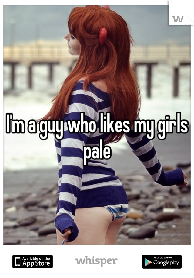 I'm a guy who likes my girls pale