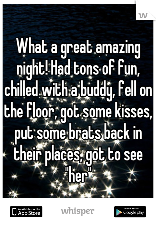 """What a great amazing night! Had tons of fun, chilled with a buddy, fell on the floor, got some kisses, put some brats back in their places, got to see """"her"""""""