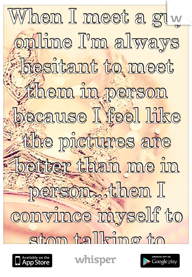 When I meet a guy online I'm always hesitant to meet them in person because I feel like the pictures are better than me in person...then I convince myself to stop talking to them... :/