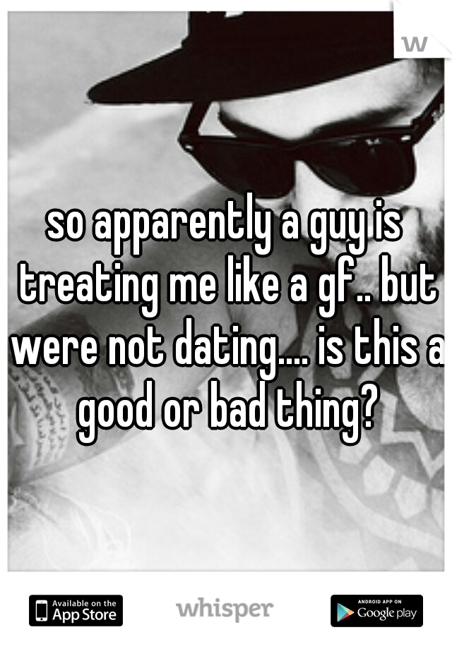 so apparently a guy is treating me like a gf.. but were not dating.... is this a good or bad thing?