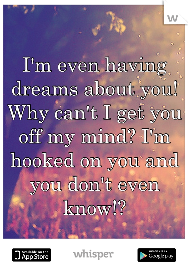 I'm even having dreams about you! Why can't I get you off my mind? I'm hooked on you and you don't even know!?