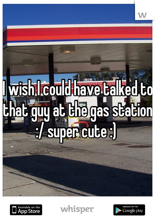 I wish I could have talked to that guy at the gas station :/ super cute :)