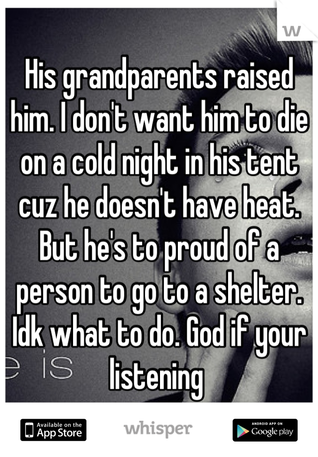 His grandparents raised him. I don't want him to die on a cold night in his tent cuz he doesn't have heat. But he's to proud of a person to go to a shelter. Idk what to do. God if your listening