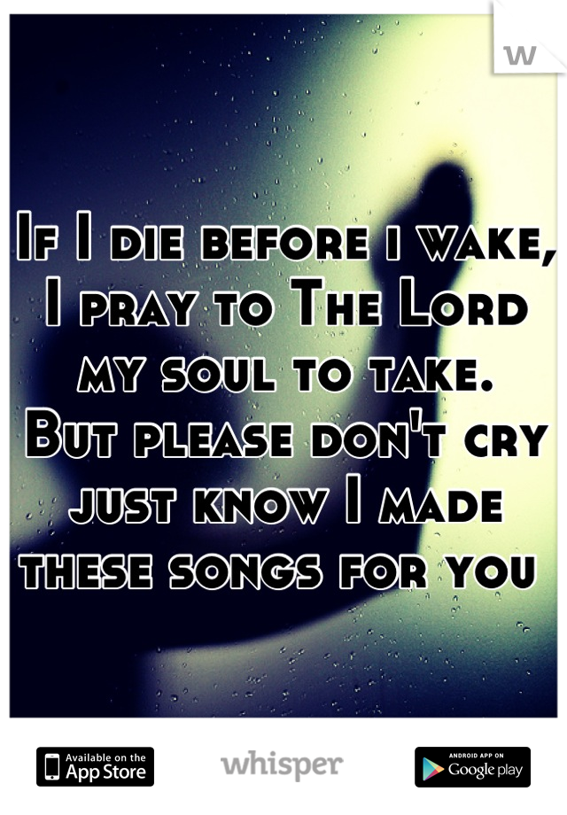 If I die before i wake, I pray to The Lord my soul to take. But please don't cry just know I made these songs for you