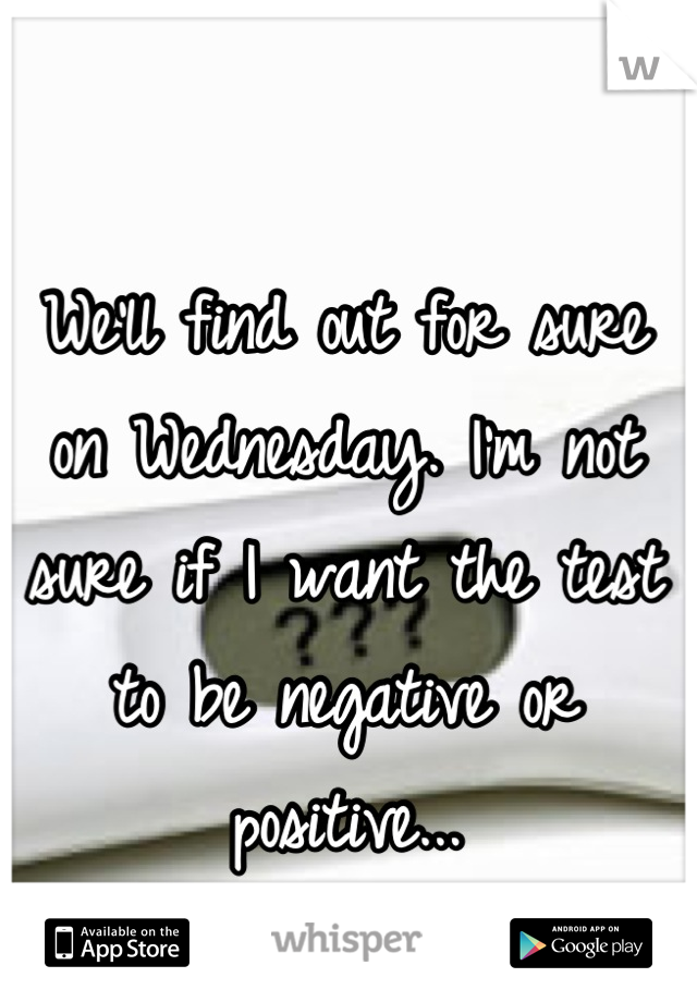 We'll find out for sure on Wednesday. I'm not sure if I want the test to be negative or positive...