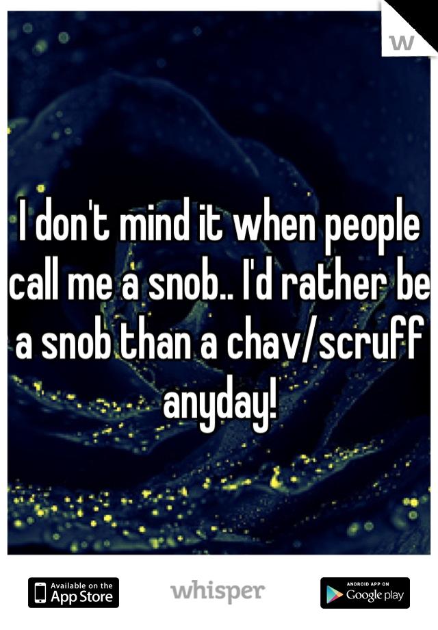 I don't mind it when people call me a snob.. I'd rather be a snob than a chav/scruff anyday!