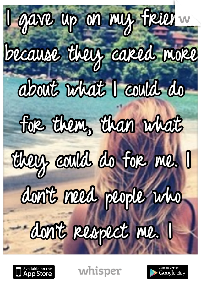 I gave up on my friends because they cared more about what I could do for them, than what they could do for me. I don't need people who don't respect me. I deserve better.