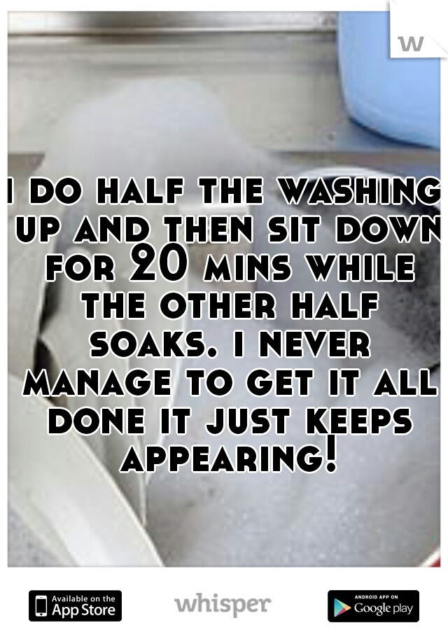 i do half the washing up and then sit down for 20 mins while the other half soaks. i never manage to get it all done it just keeps appearing!