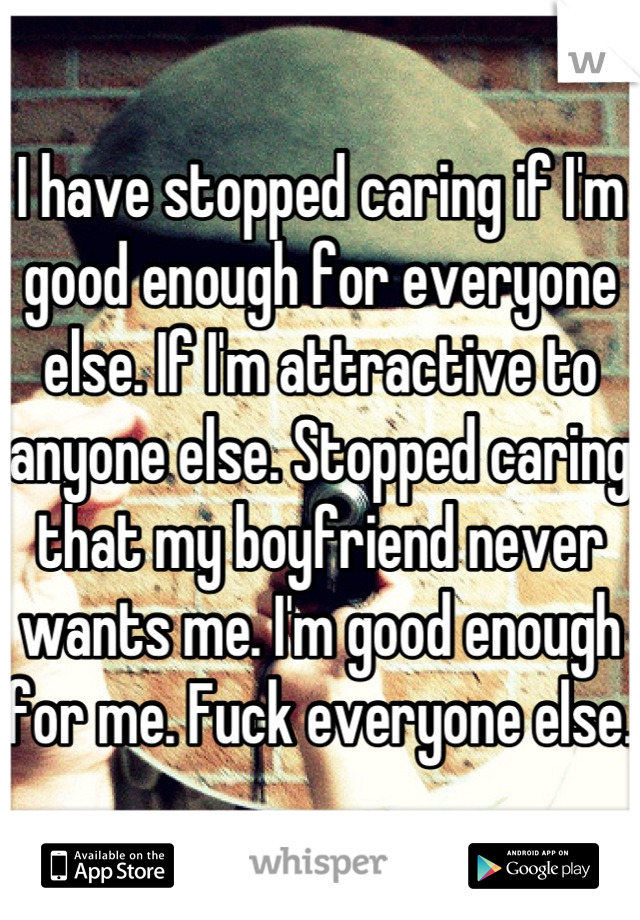 I have stopped caring if I'm good enough for everyone else. If I'm attractive to anyone else. Stopped caring that my boyfriend never wants me. I'm good enough for me. Fuck everyone else.