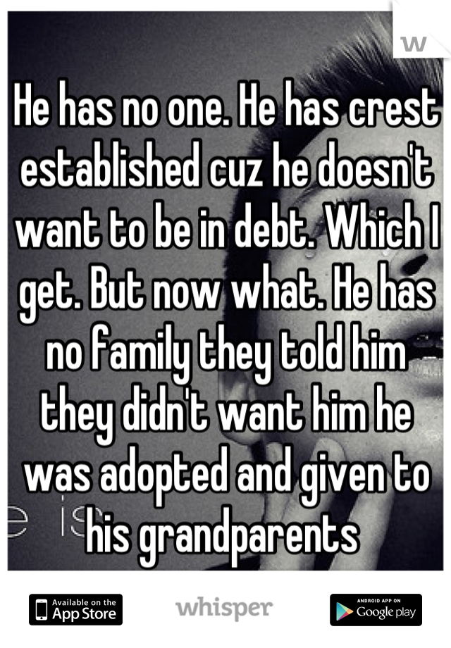 He has no one. He has crest established cuz he doesn't want to be in debt. Which I get. But now what. He has no family they told him they didn't want him he was adopted and given to his grandparents