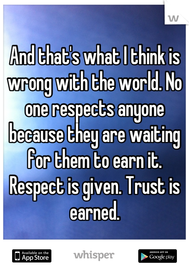 And that's what I think is wrong with the world. No one respects anyone because they are waiting for them to earn it. Respect is given. Trust is earned.